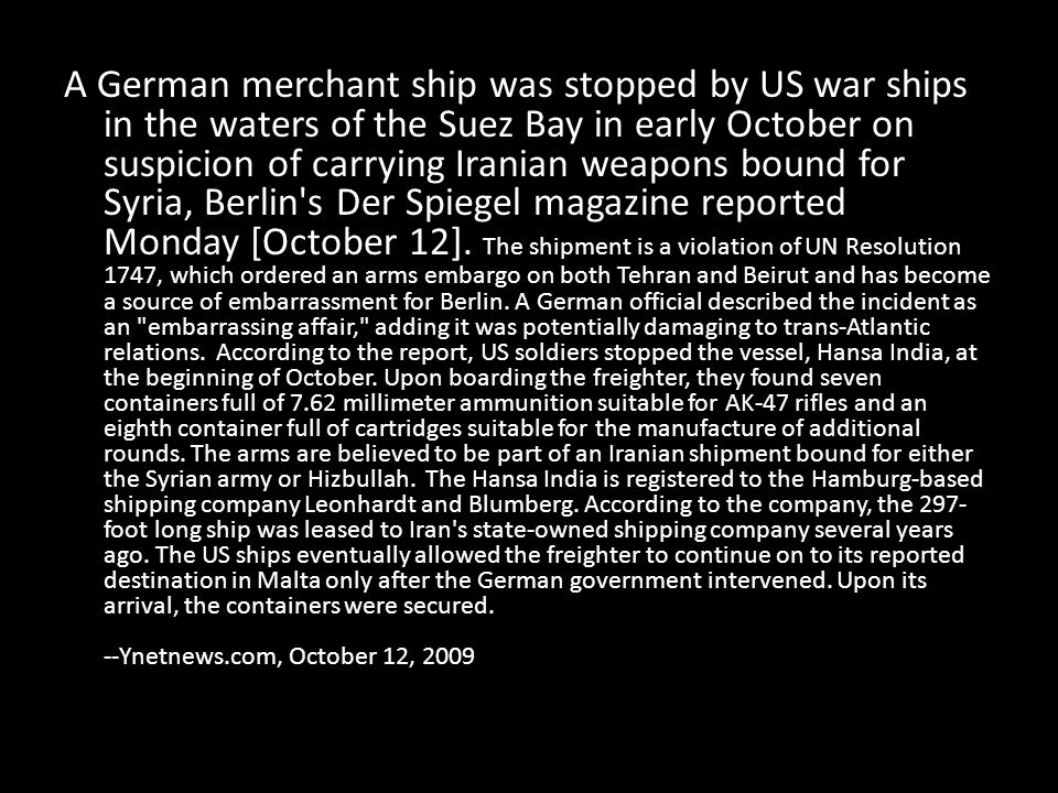 A German merchant ship was stopped by US war ships in the waters of the Suez Bay in early October on suspicion of carrying Iranian weapons bound for Syria, Berlin s Der Spiegel magazine reported Monday [October 12].